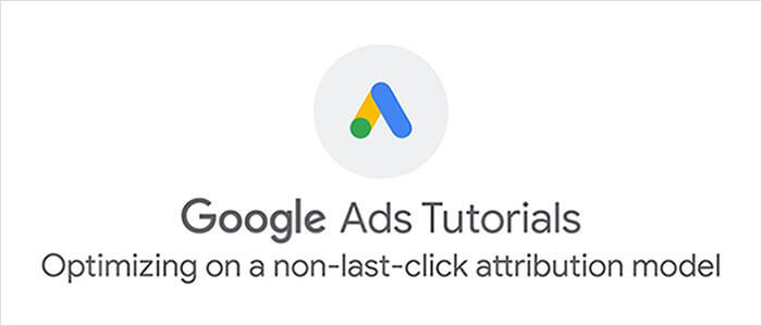 Google Ads: Optimizing on a Non-Last-Click Attribution Model